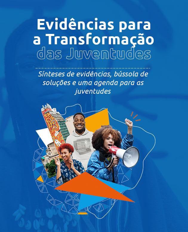 (Menu Principal das pesquisas) Título: Evidencias para a Transformação das Juventudes. Subtítulo: Sínteses de evidências, bússola de soluções e uma agenda para as juventudes.
